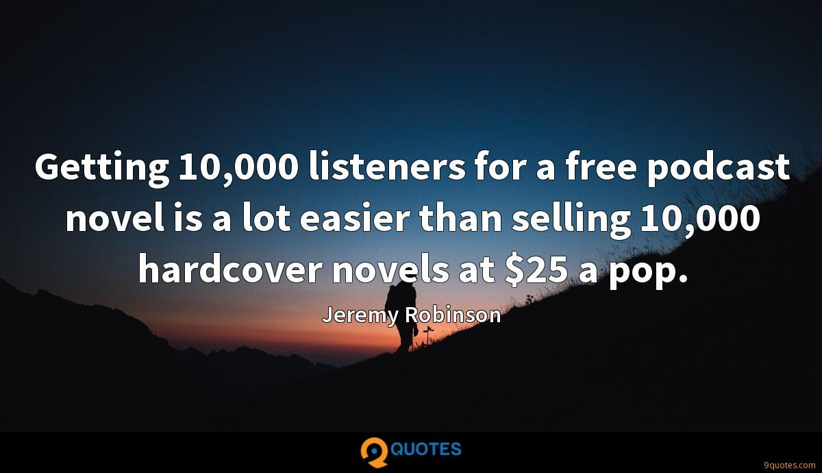 Getting 10,000 listeners for a free podcast novel is a lot easier than selling 10,000 hardcover novels at $25 a pop.