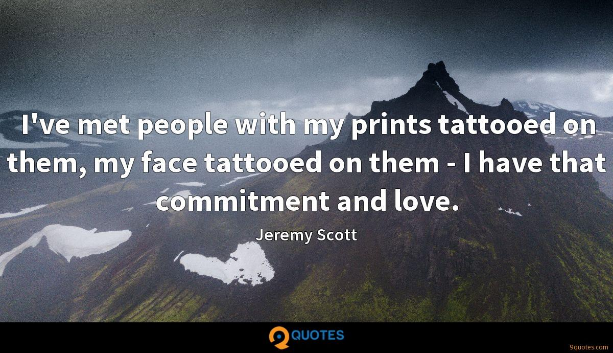 I've met people with my prints tattooed on them, my face tattooed on them - I have that commitment and love.