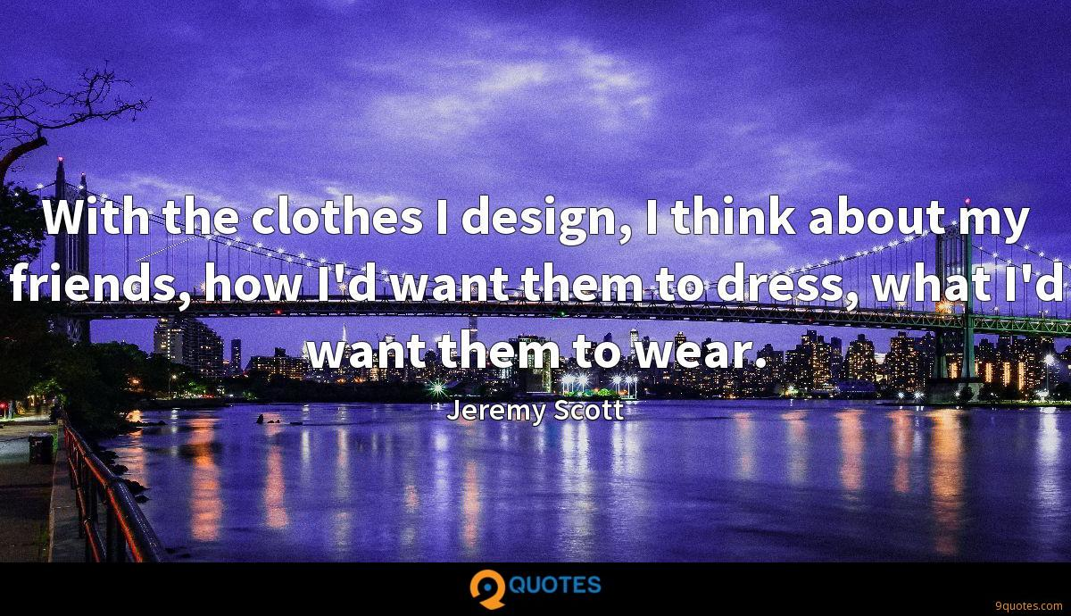 With the clothes I design, I think about my friends, how I'd want them to dress, what I'd want them to wear.