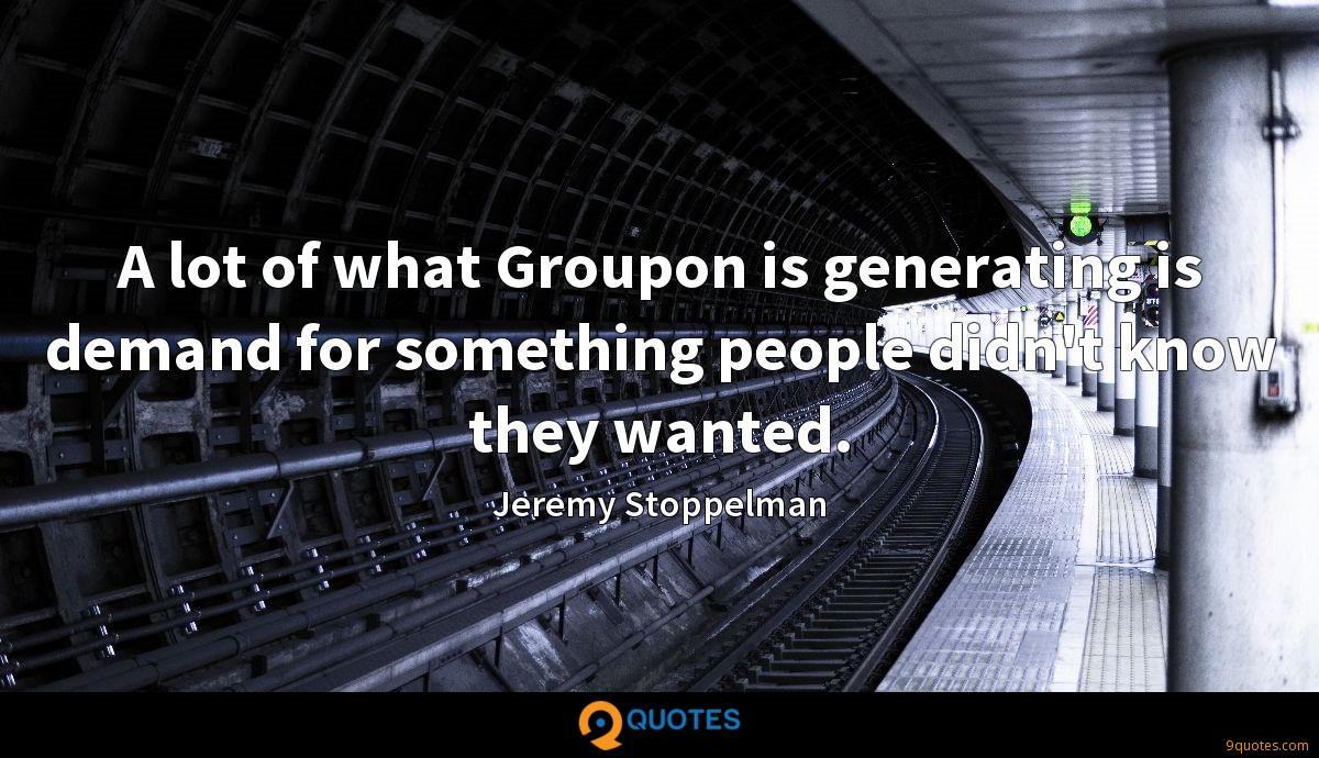 A lot of what Groupon is generating is demand for something people didn't know they wanted.