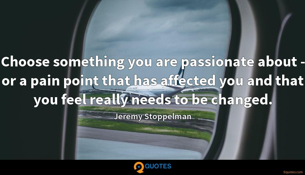 Choose something you are passionate about - or a pain point that has affected you and that you feel really needs to be changed.