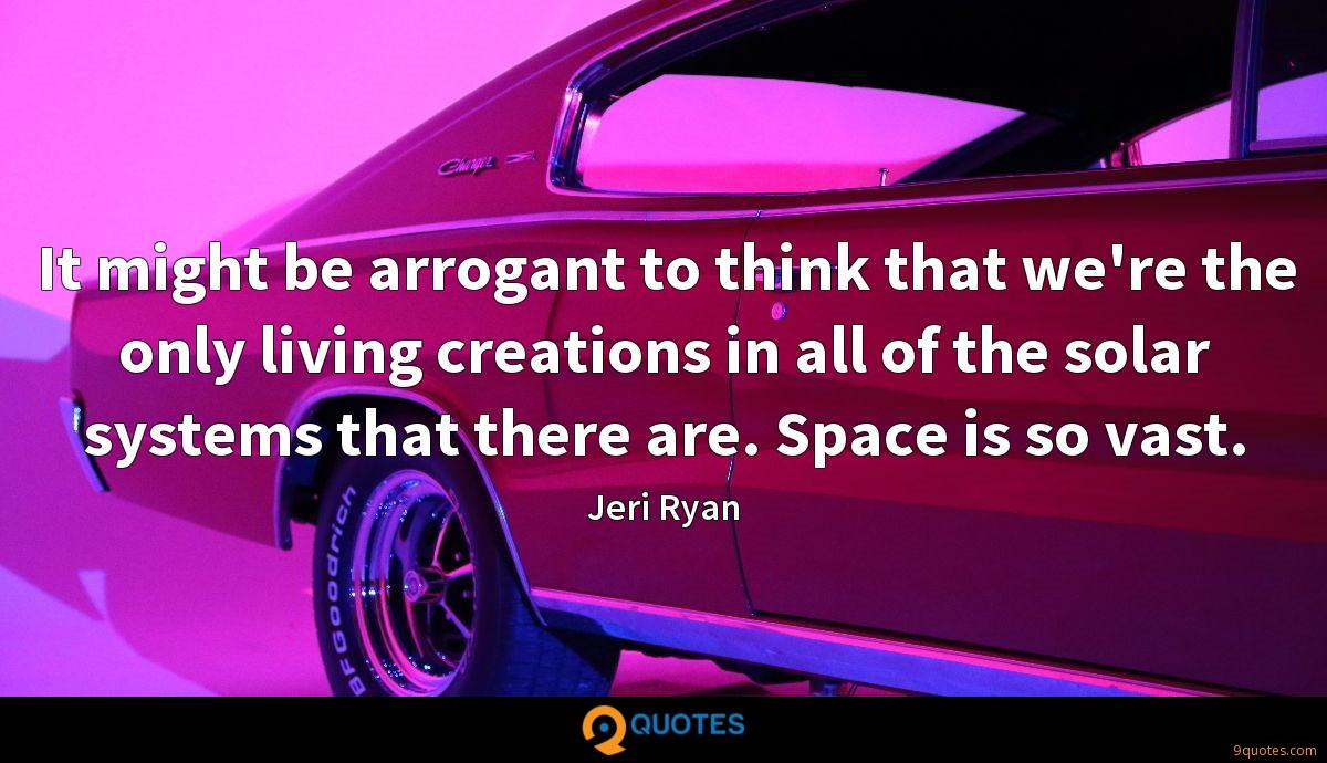 It might be arrogant to think that we're the only living creations in all of the solar systems that there are. Space is so vast.