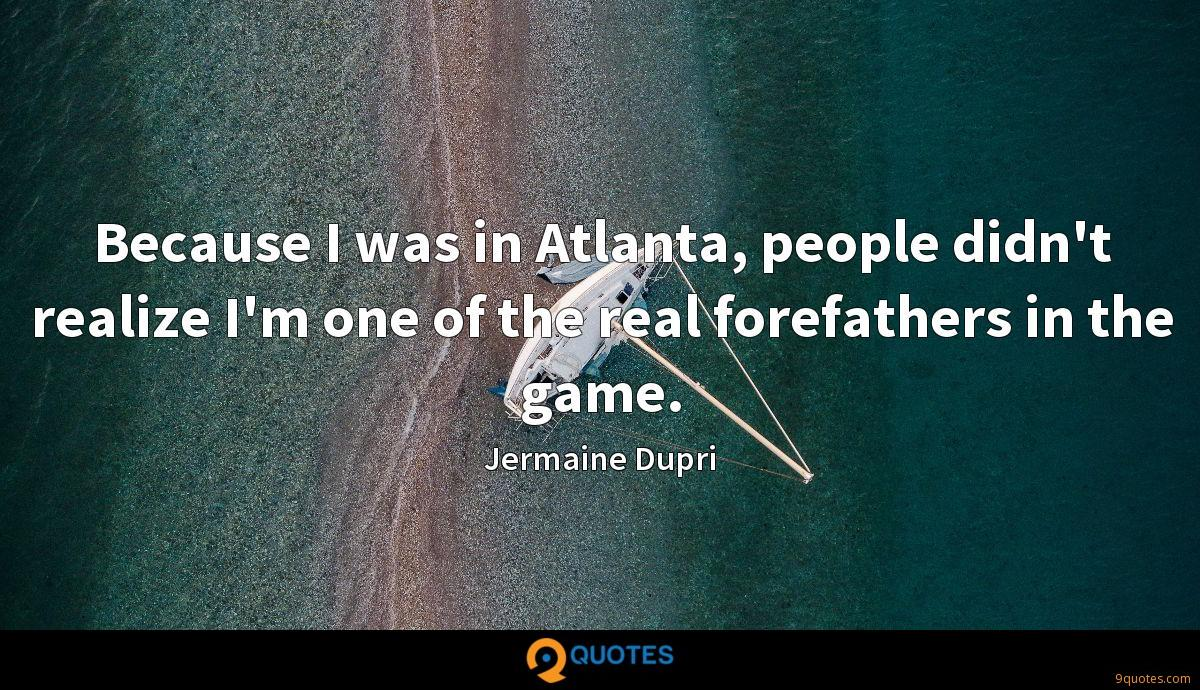 Because I was in Atlanta, people didn't realize I'm one of the real forefathers in the game.