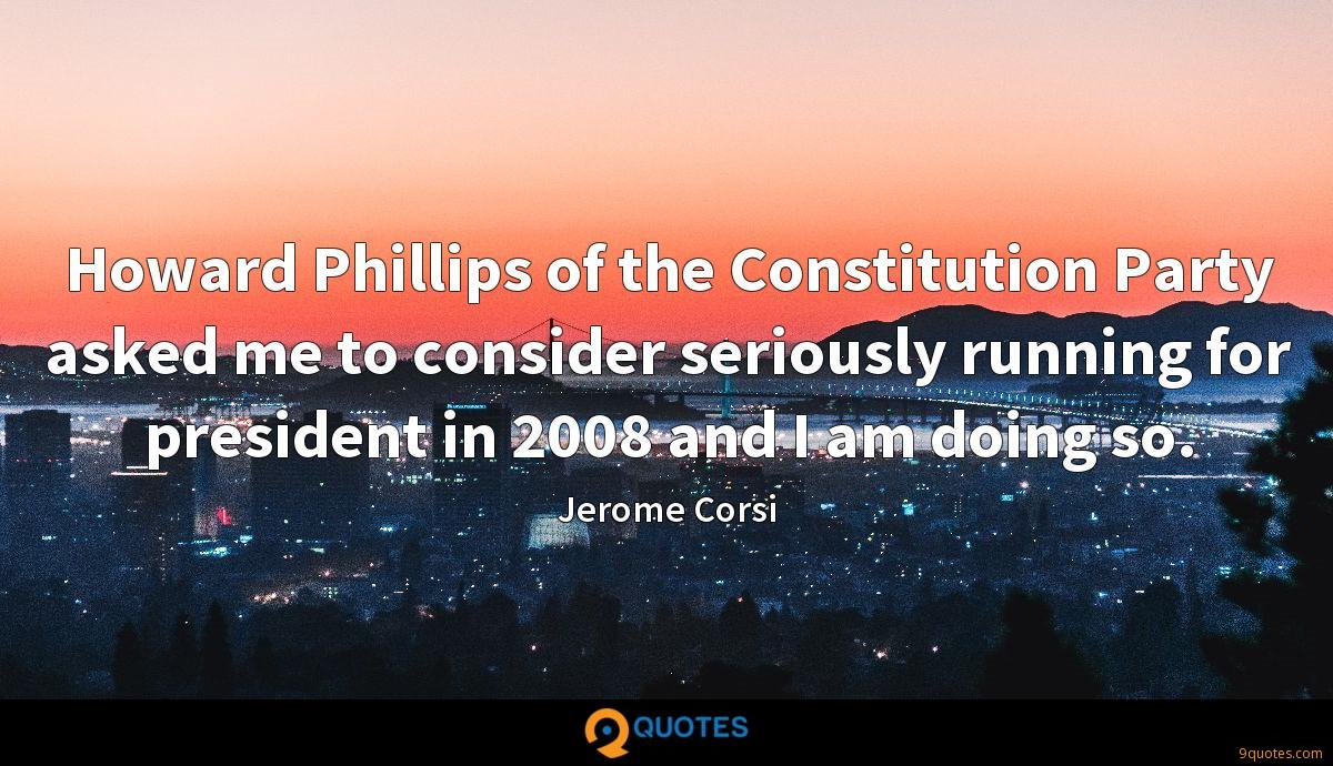 Howard Phillips of the Constitution Party asked me to consider seriously running for president in 2008 and I am doing so.