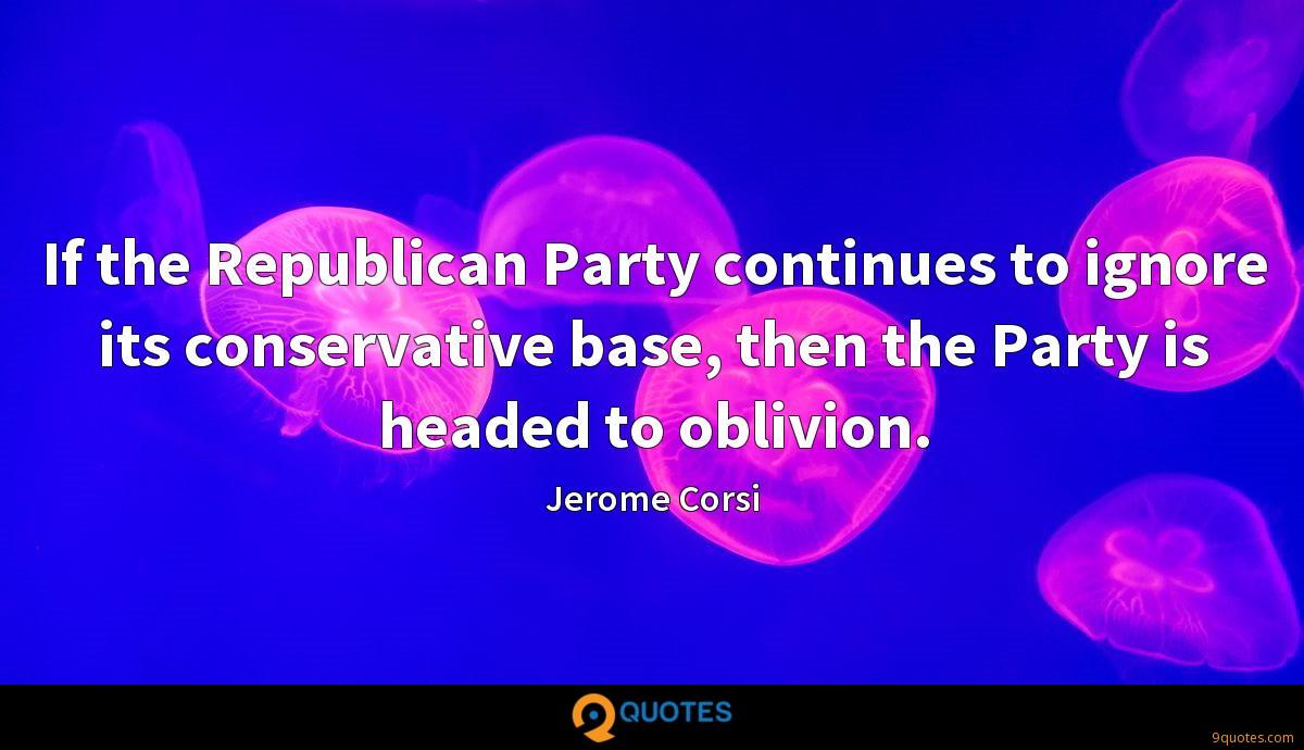 If the Republican Party continues to ignore its conservative base, then the Party is headed to oblivion.