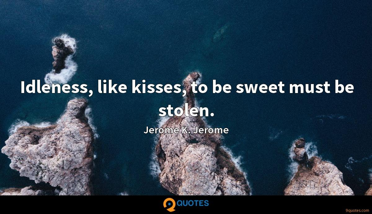 Idleness, like kisses, to be sweet must be stolen.