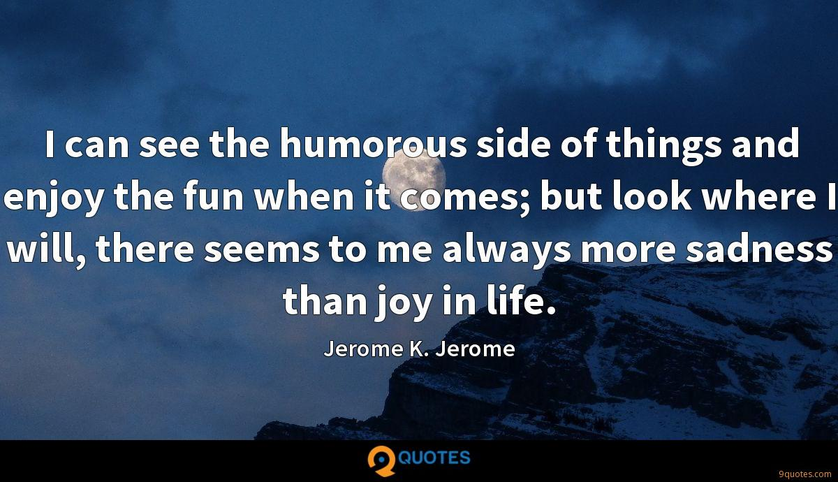 I can see the humorous side of things and enjoy the fun when it comes; but look where I will, there seems to me always more sadness than joy in life.