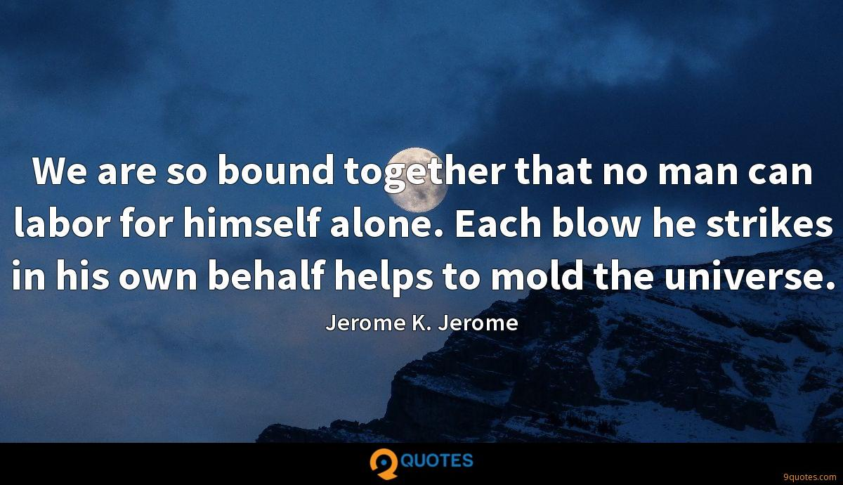 We are so bound together that no man can labor for himself alone. Each blow he strikes in his own behalf helps to mold the universe.
