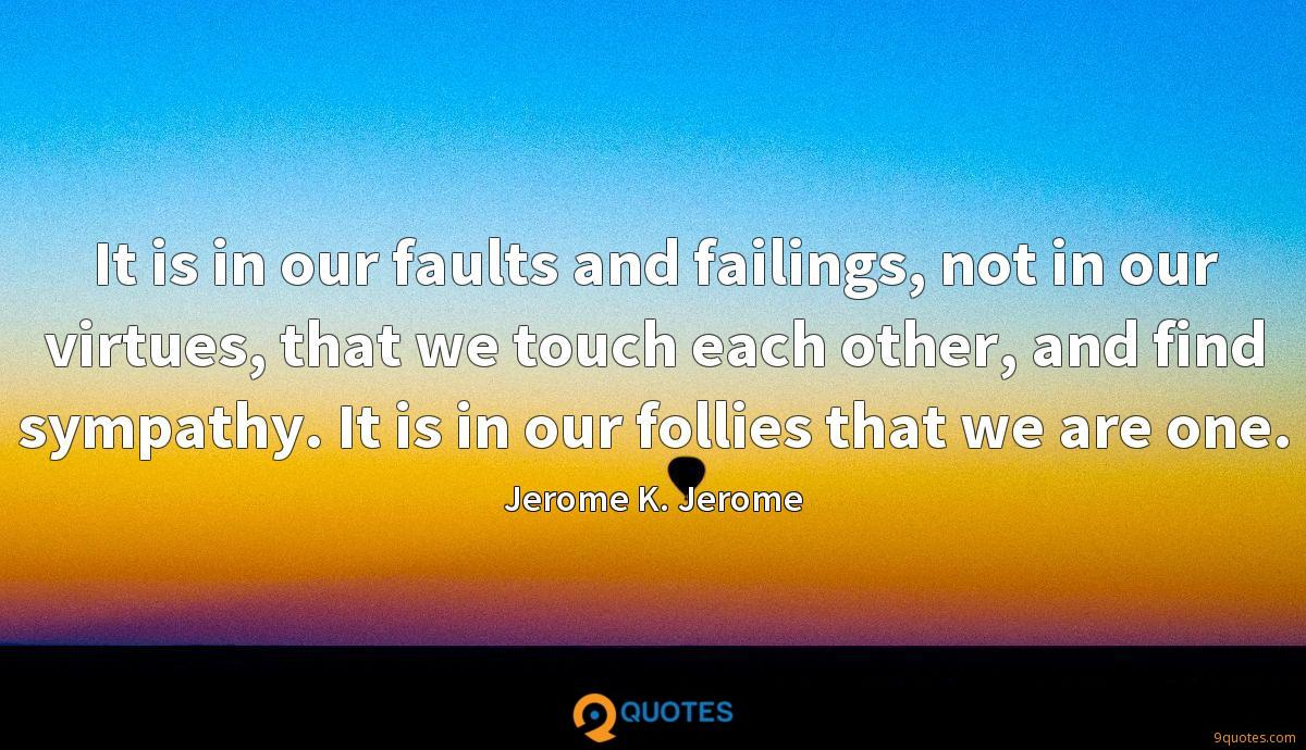 It is in our faults and failings, not in our virtues, that we touch each other, and find sympathy. It is in our follies that we are one.