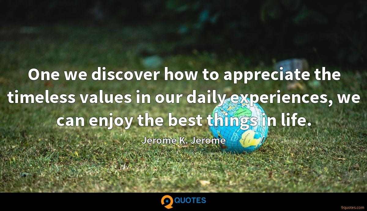 One we discover how to appreciate the timeless values in our daily experiences, we can enjoy the best things in life.