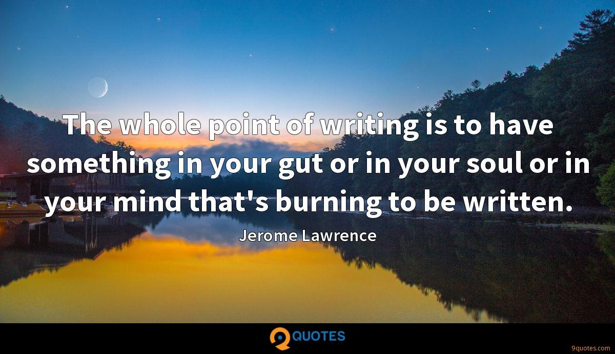 The whole point of writing is to have something in your gut or in your soul or in your mind that's burning to be written.