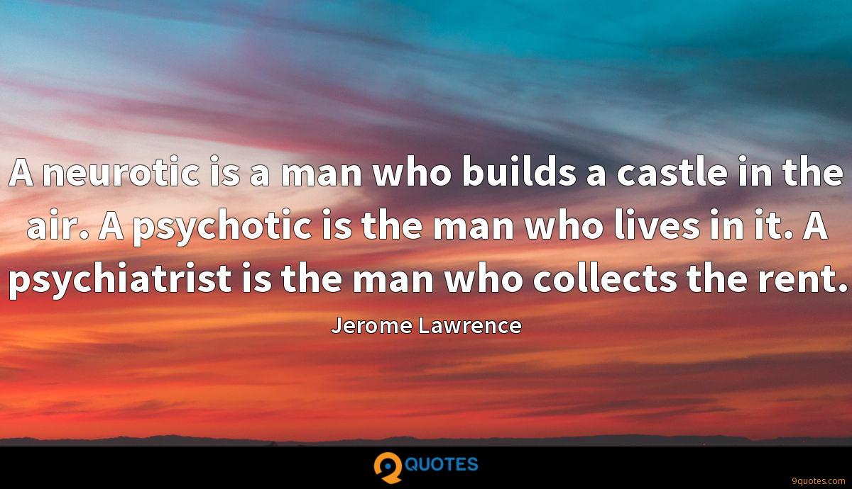A neurotic is a man who builds a castle in the air. A psychotic is the man who lives in it. A psychiatrist is the man who collects the rent.