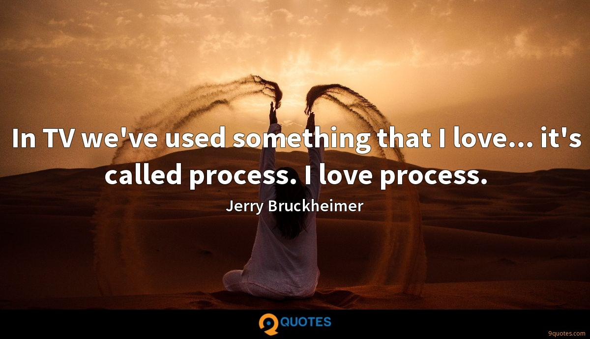 In TV we've used something that I love... it's called process. I love process.