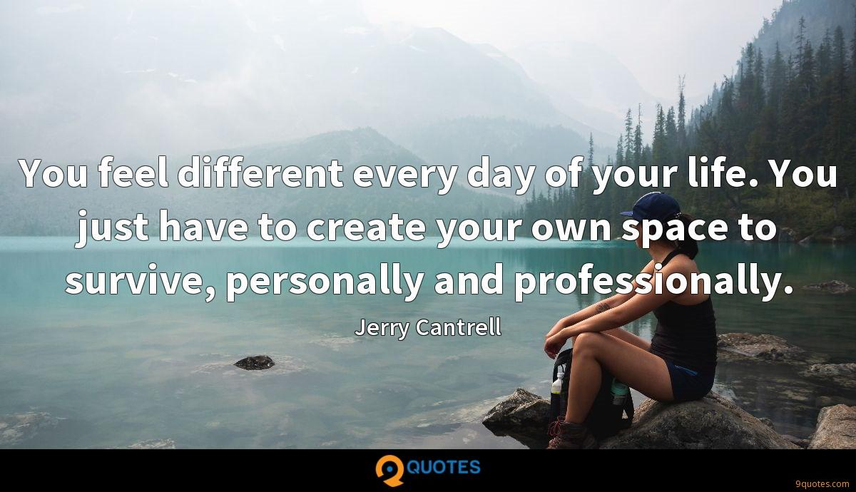 You feel different every day of your life. You just have to create your own space to survive, personally and professionally.