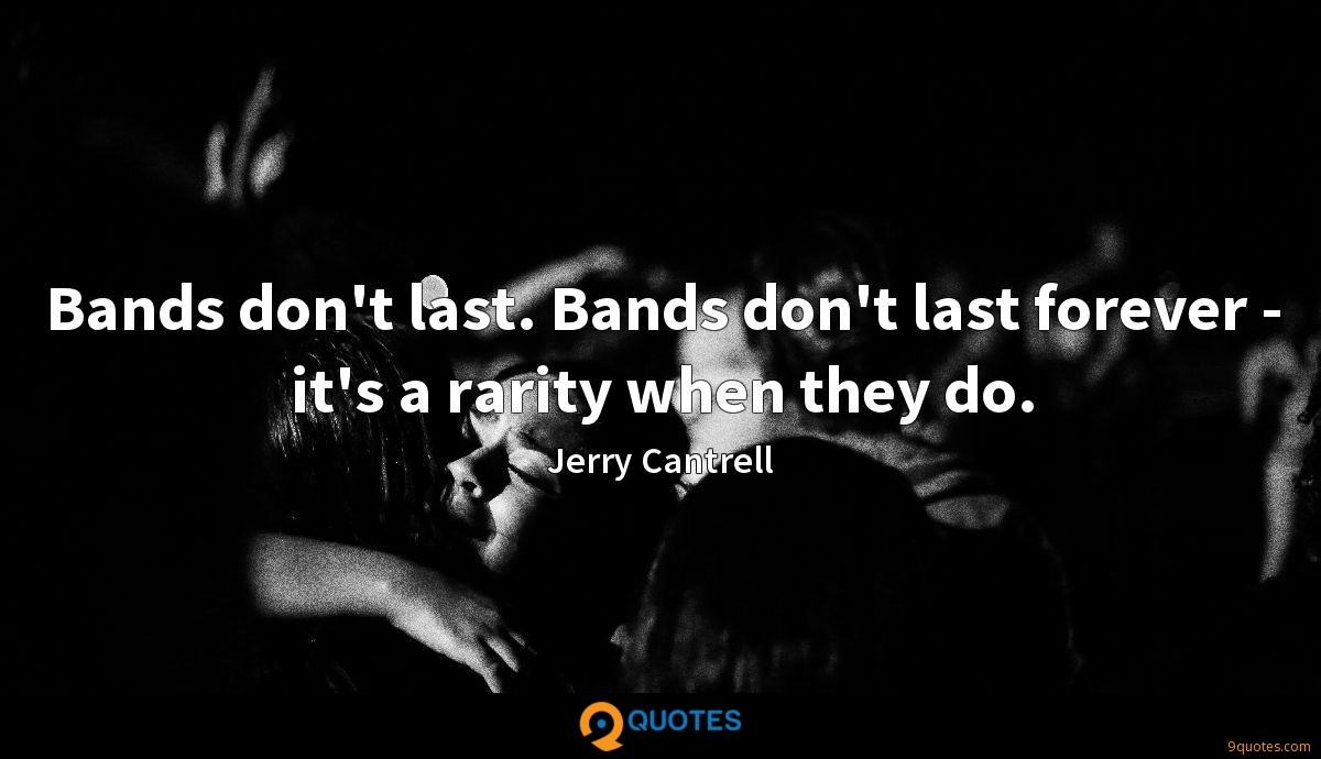 Bands don't last. Bands don't last forever - it's a rarity when they do.