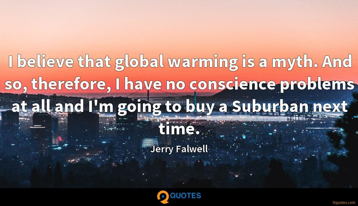 I believe that global warming is a myth. And so, therefore, I have no conscience problems at all and I'm going to buy a Suburban next time.