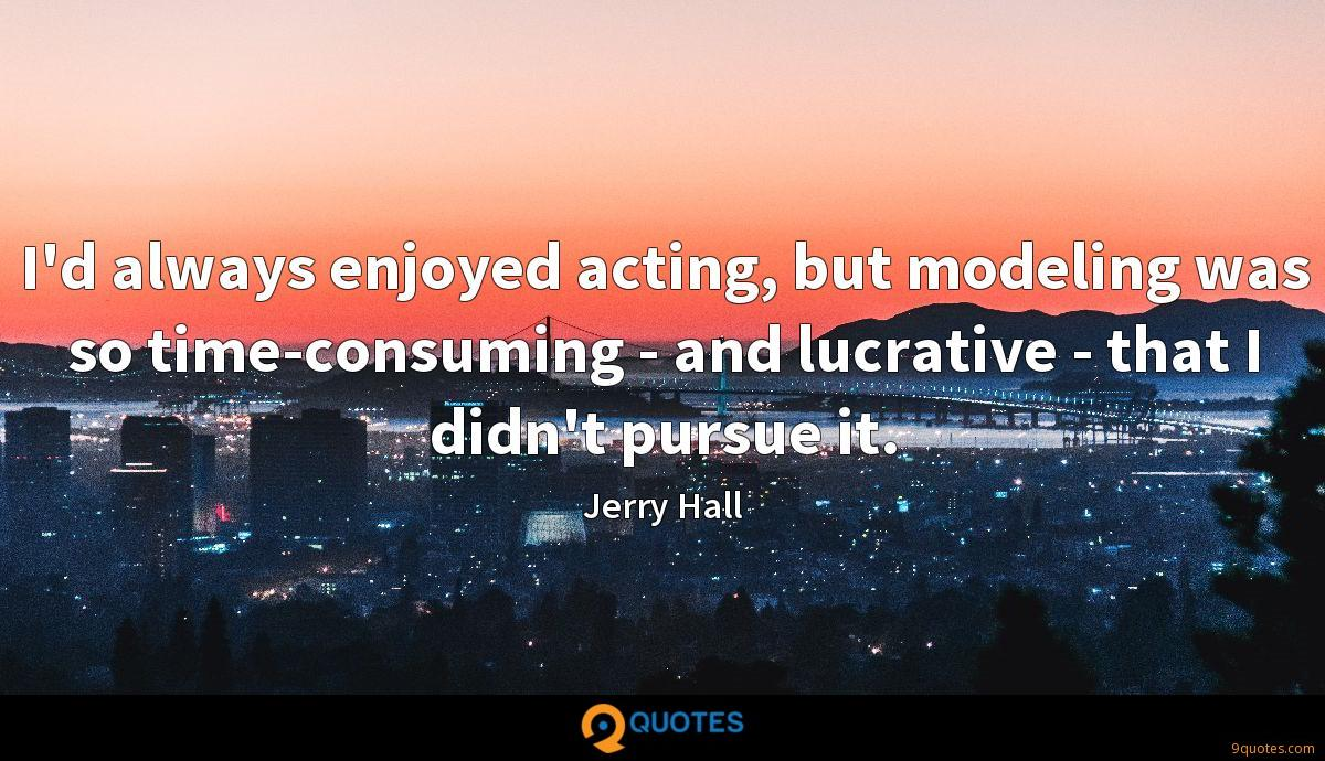 I'd always enjoyed acting, but modeling was so time-consuming - and lucrative - that I didn't pursue it.