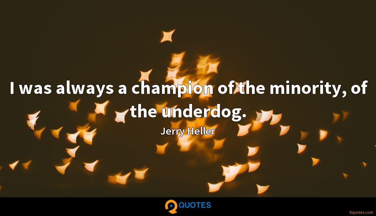 I was always a champion of the minority, of the underdog.