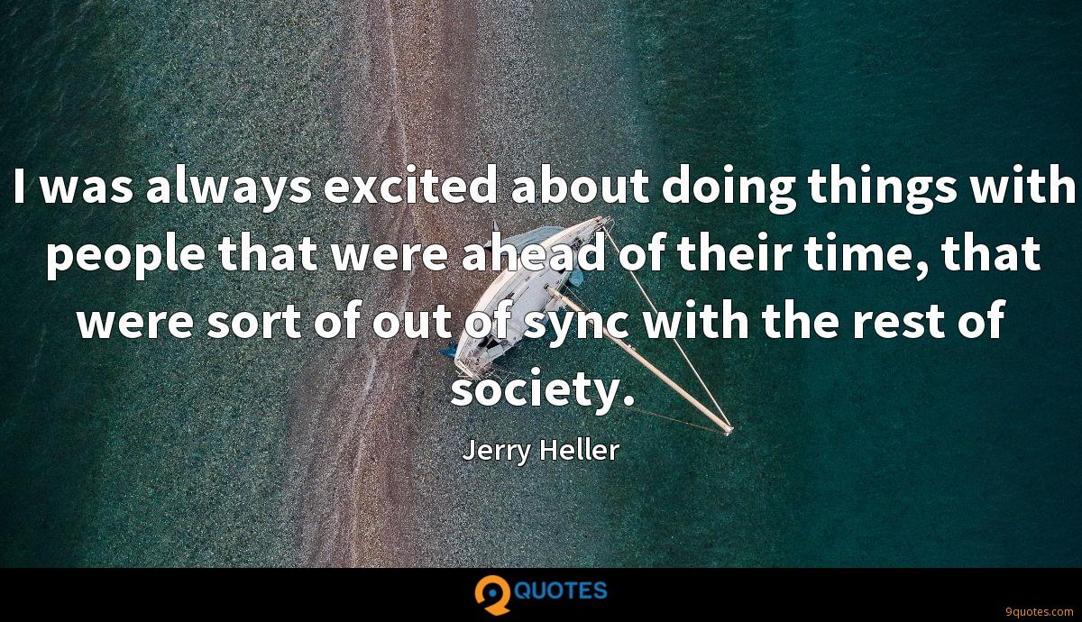 I was always excited about doing things with people that were ahead of their time, that were sort of out of sync with the rest of society.