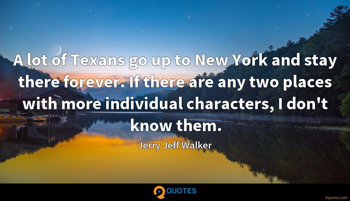 A lot of Texans go up to New York and stay there forever. If there are any two places with more individual characters, I don't know them.
