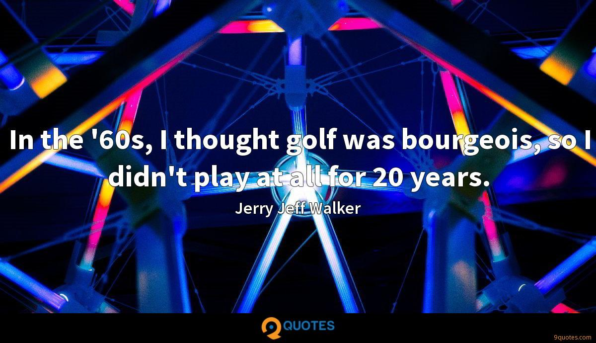 In the '60s, I thought golf was bourgeois, so I didn't play at all for 20 years.