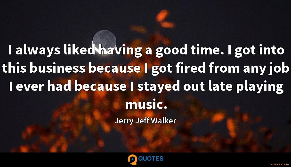 I always liked having a good time. I got into this business because I got fired from any job I ever had because I stayed out late playing music.