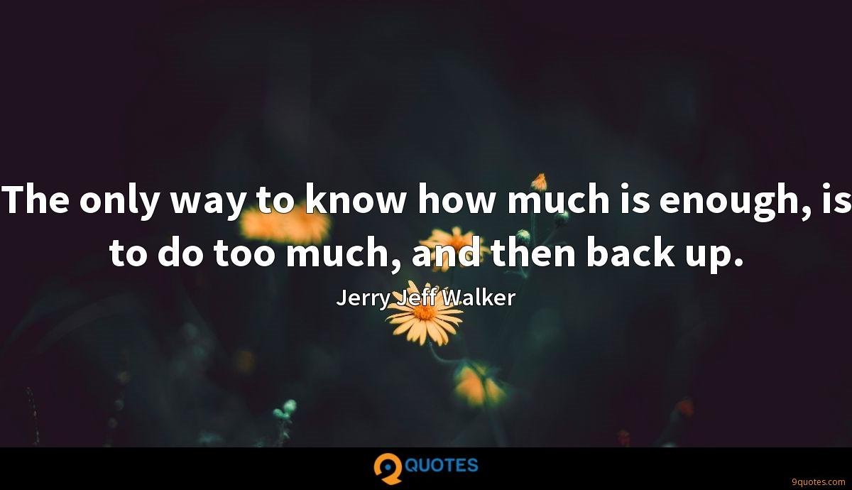 The only way to know how much is enough, is to do too much, and then back up.