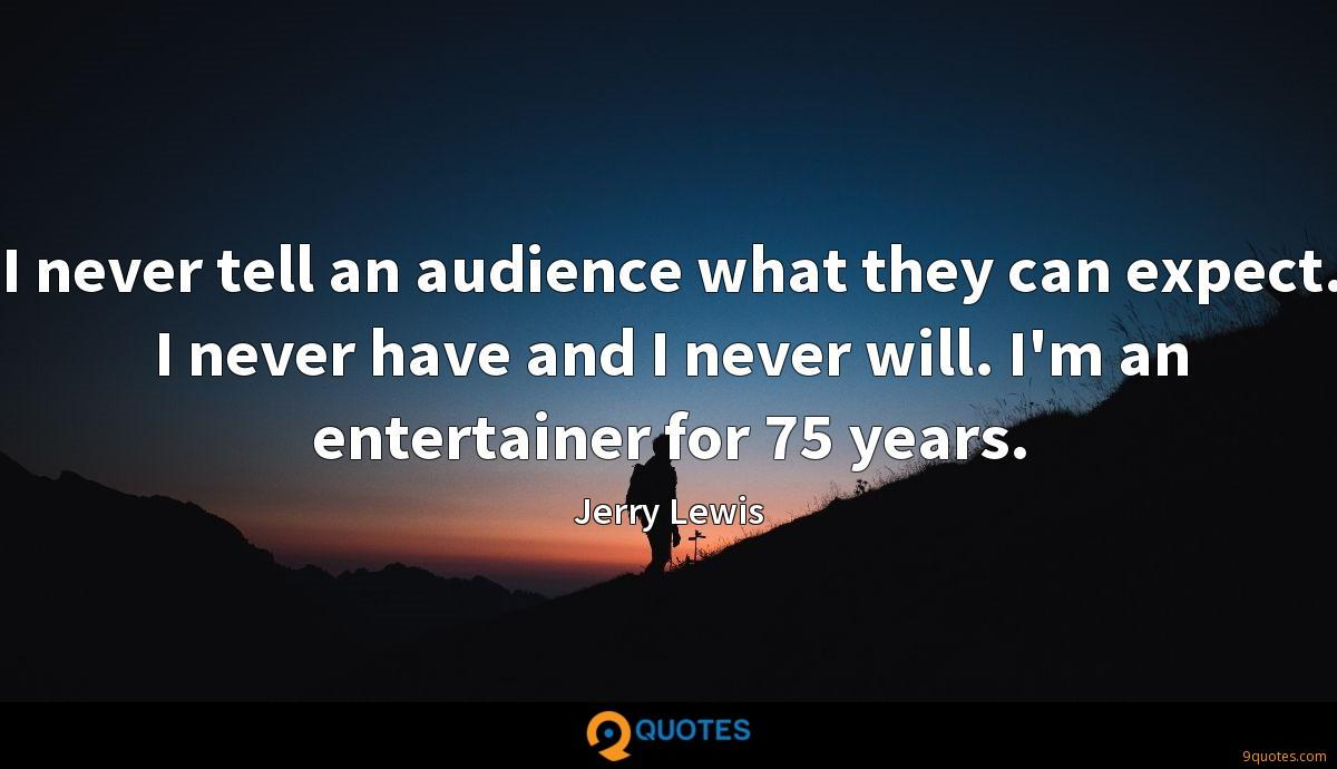 I never tell an audience what they can expect. I never have and I never will. I'm an entertainer for 75 years.