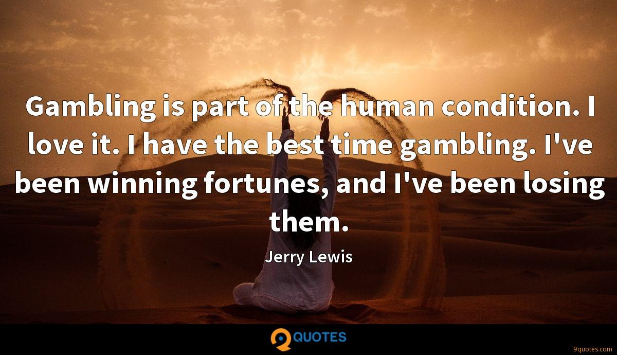Gambling is part of the human condition. I love it. I have the best time gambling. I've been winning fortunes, and I've been losing them.