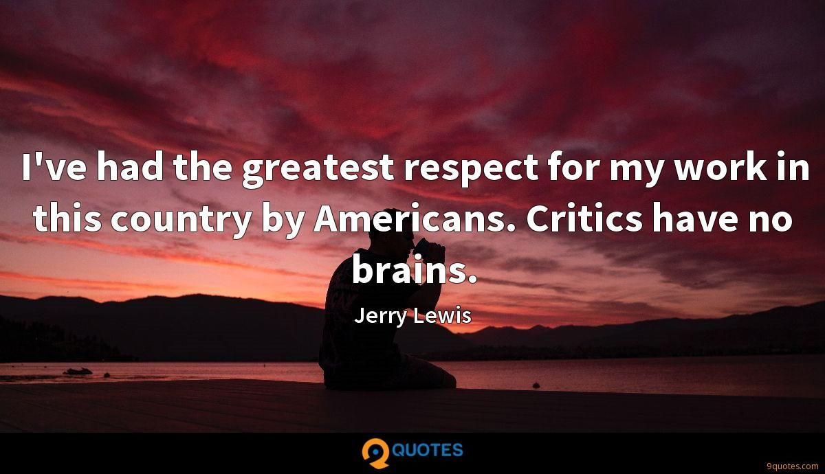 I've had the greatest respect for my work in this country by Americans. Critics have no brains.