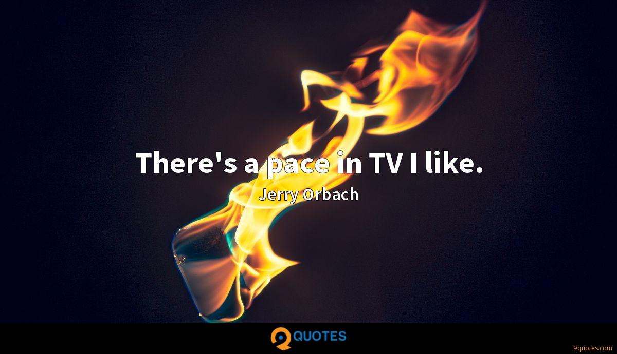 There's a pace in TV I like.