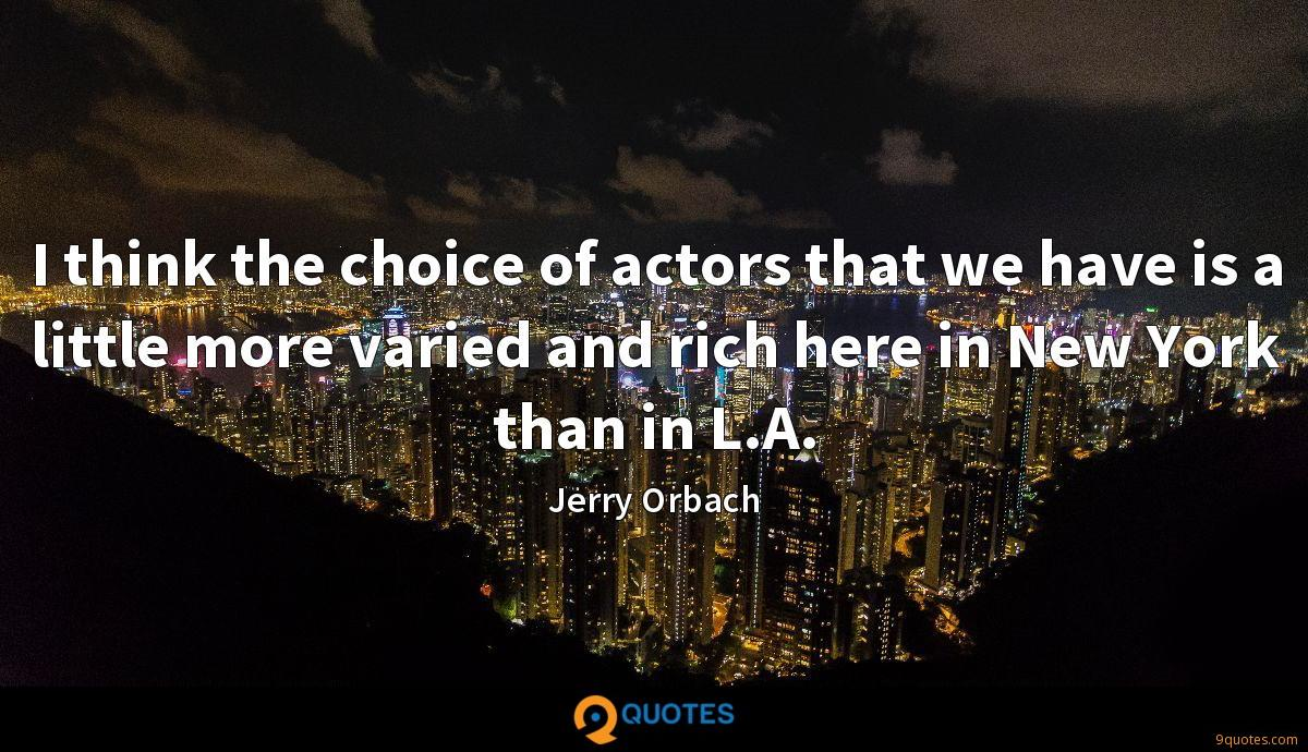 I think the choice of actors that we have is a little more varied and rich here in New York than in L.A.
