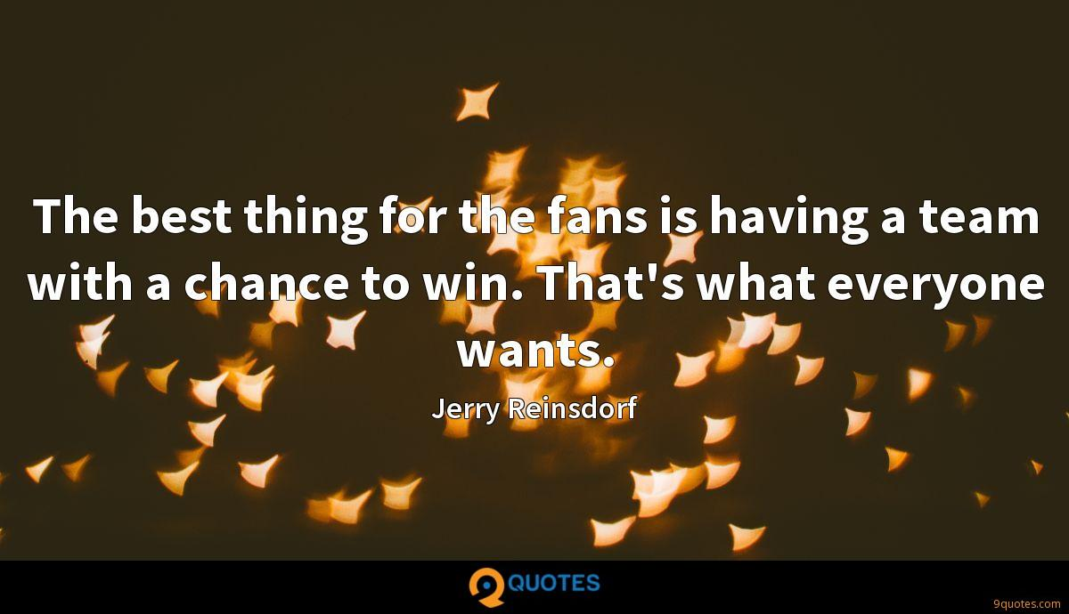 The best thing for the fans is having a team with a chance to win. That's what everyone wants.