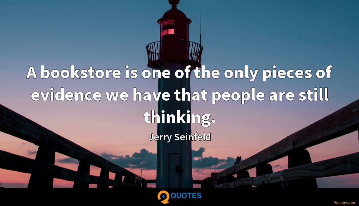 A bookstore is one of the only pieces of evidence we have that people are still thinking.
