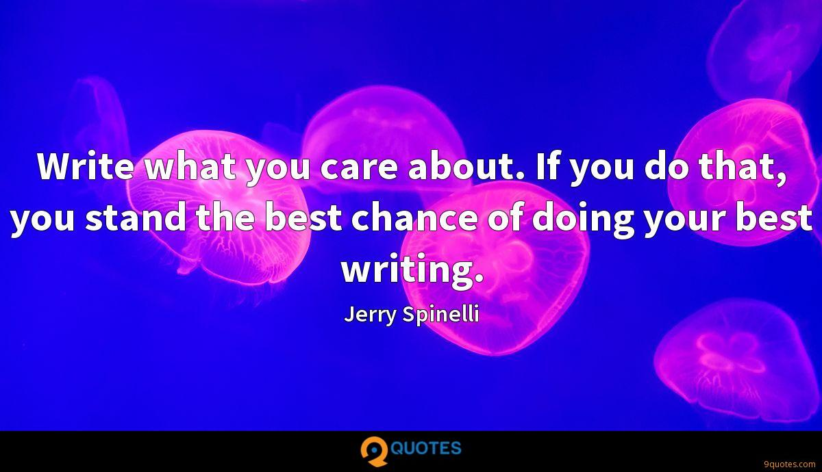 Write what you care about. If you do that, you stand the best chance of doing your best writing.