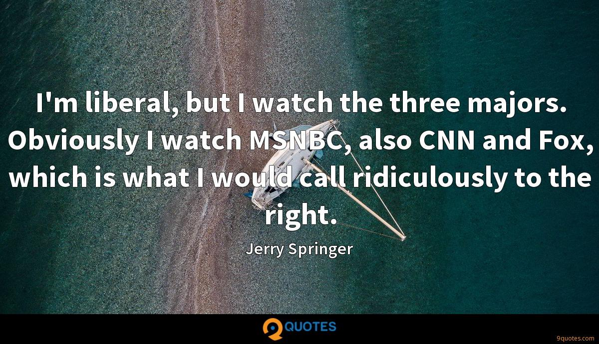 I'm liberal, but I watch the three majors. Obviously I watch MSNBC, also CNN and Fox, which is what I would call ridiculously to the right.