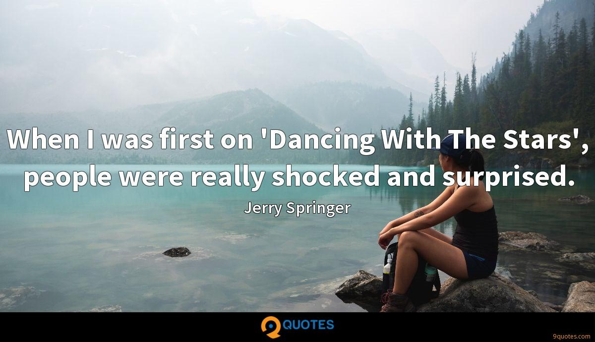 When I was first on 'Dancing With The Stars', people were really shocked and surprised.