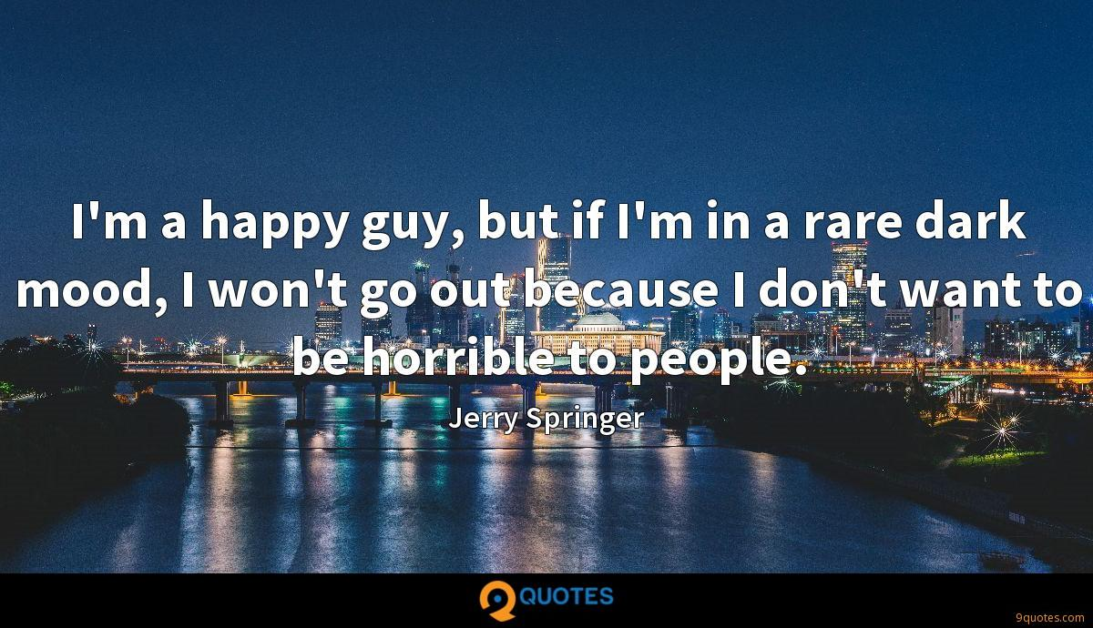 I'm a happy guy, but if I'm in a rare dark mood, I won't go out because I don't want to be horrible to people.