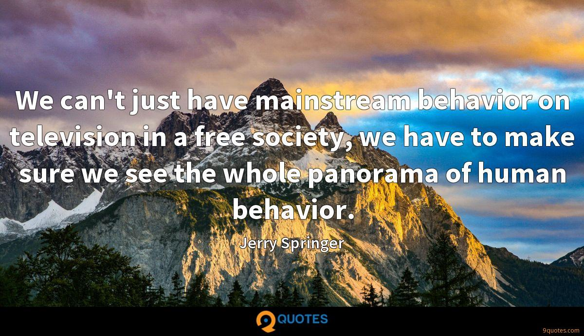 We can't just have mainstream behavior on television in a free society, we have to make sure we see the whole panorama of human behavior.