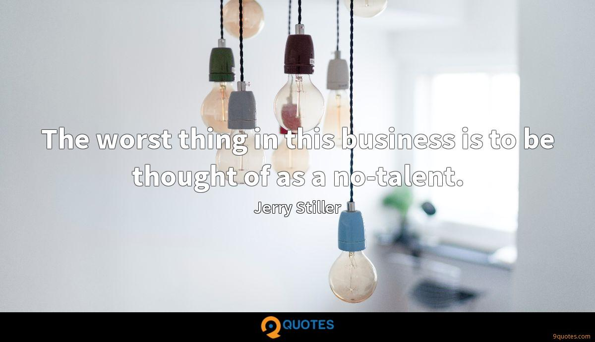 The worst thing in this business is to be thought of as a no-talent.