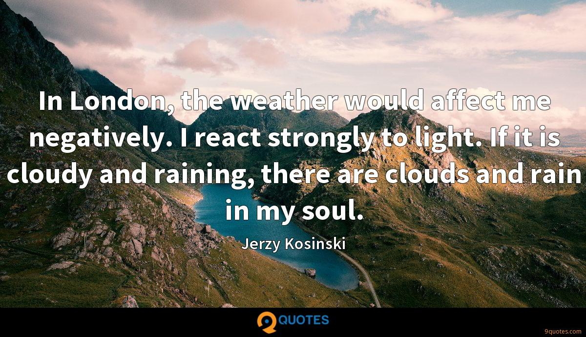 In London, the weather would affect me negatively. I react strongly to light. If it is cloudy and raining, there are clouds and rain in my soul.
