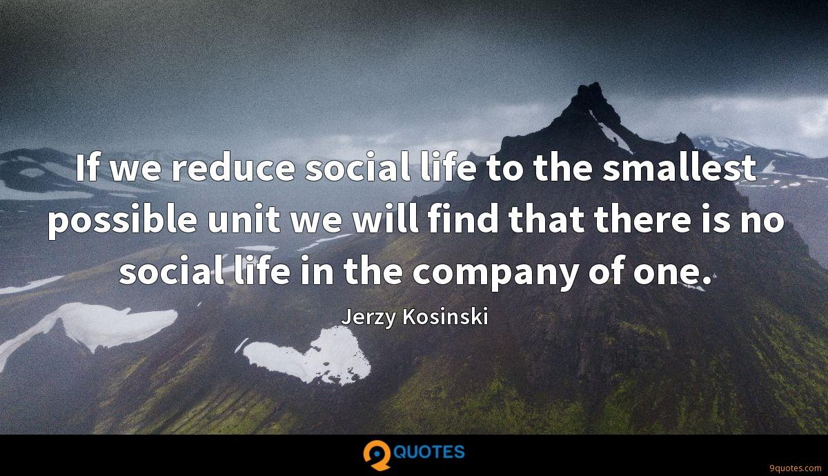If we reduce social life to the smallest possible unit we will find that there is no social life in the company of one.
