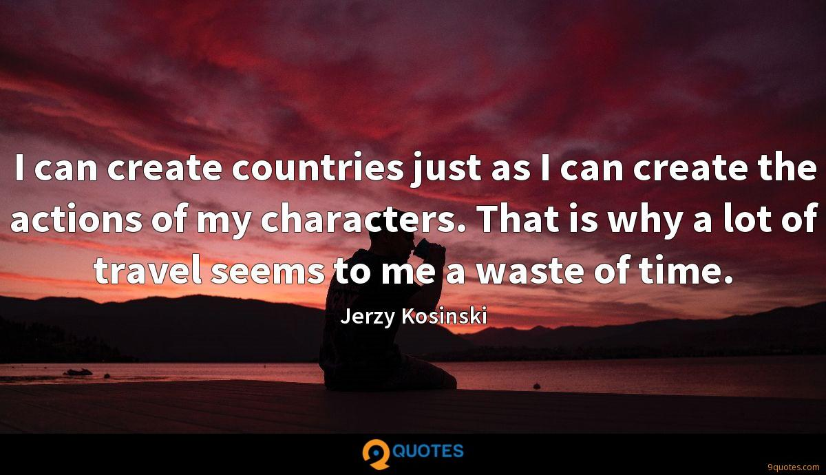 I can create countries just as I can create the actions of my characters. That is why a lot of travel seems to me a waste of time.