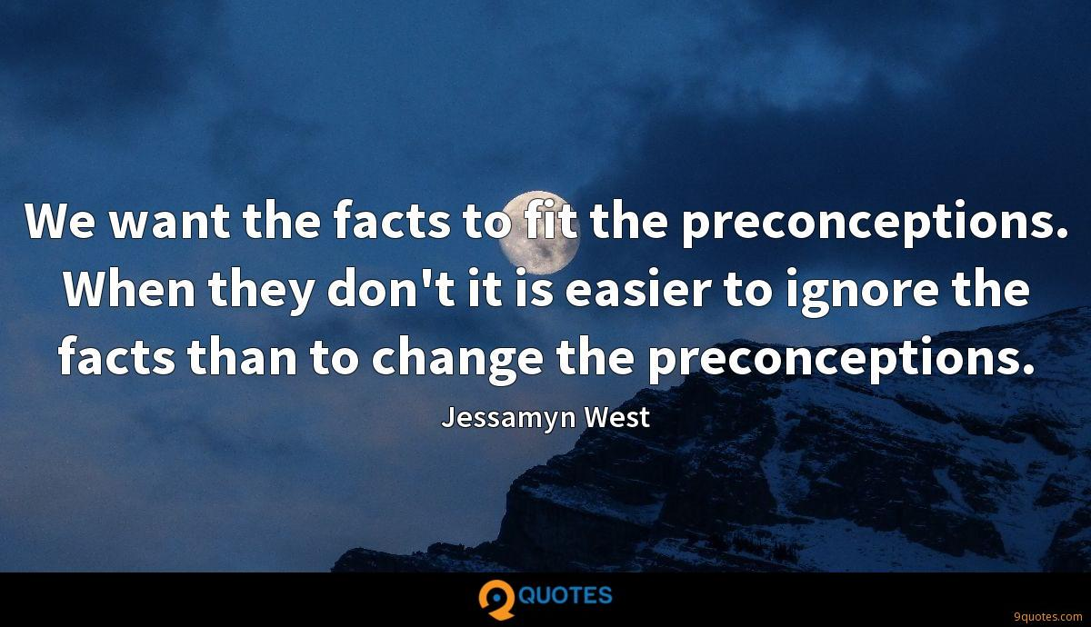 We want the facts to fit the preconceptions. When they don't it is easier to ignore the facts than to change the preconceptions.