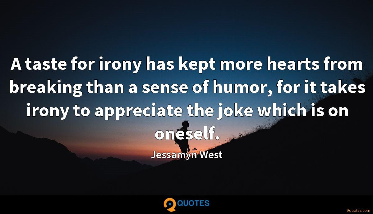A taste for irony has kept more hearts from breaking than a sense of humor, for it takes irony to appreciate the joke which is on oneself.