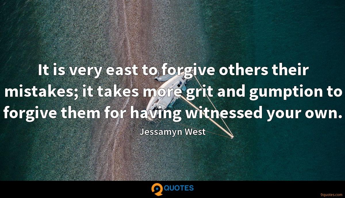 It is very east to forgive others their mistakes; it takes more grit and gumption to forgive them for having witnessed your own.