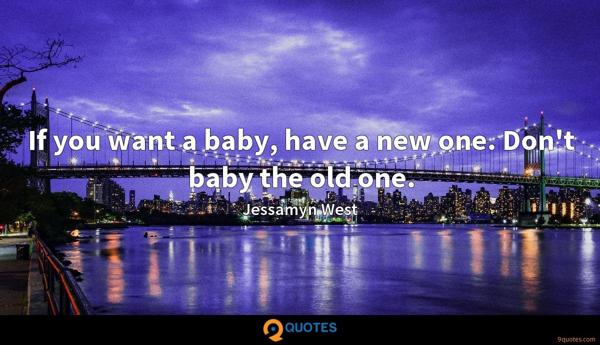If you want a baby, have a new one. Don't baby the old one.