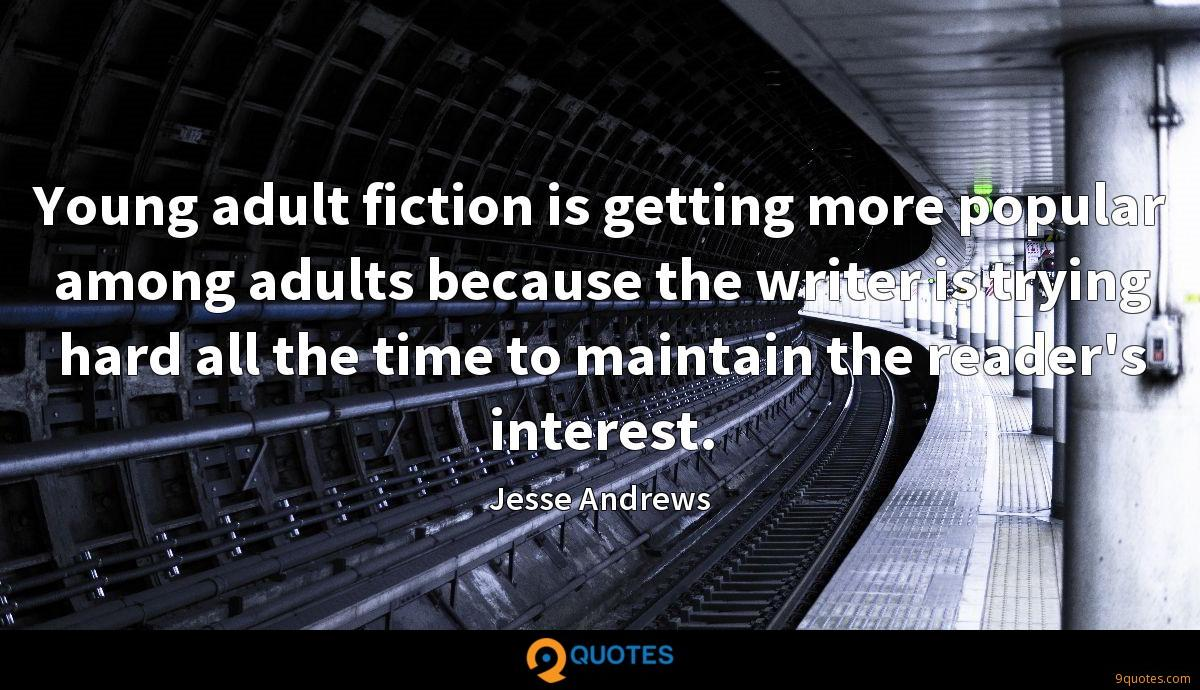 Young adult fiction is getting more popular among adults because the writer is trying hard all the time to maintain the reader's interest.