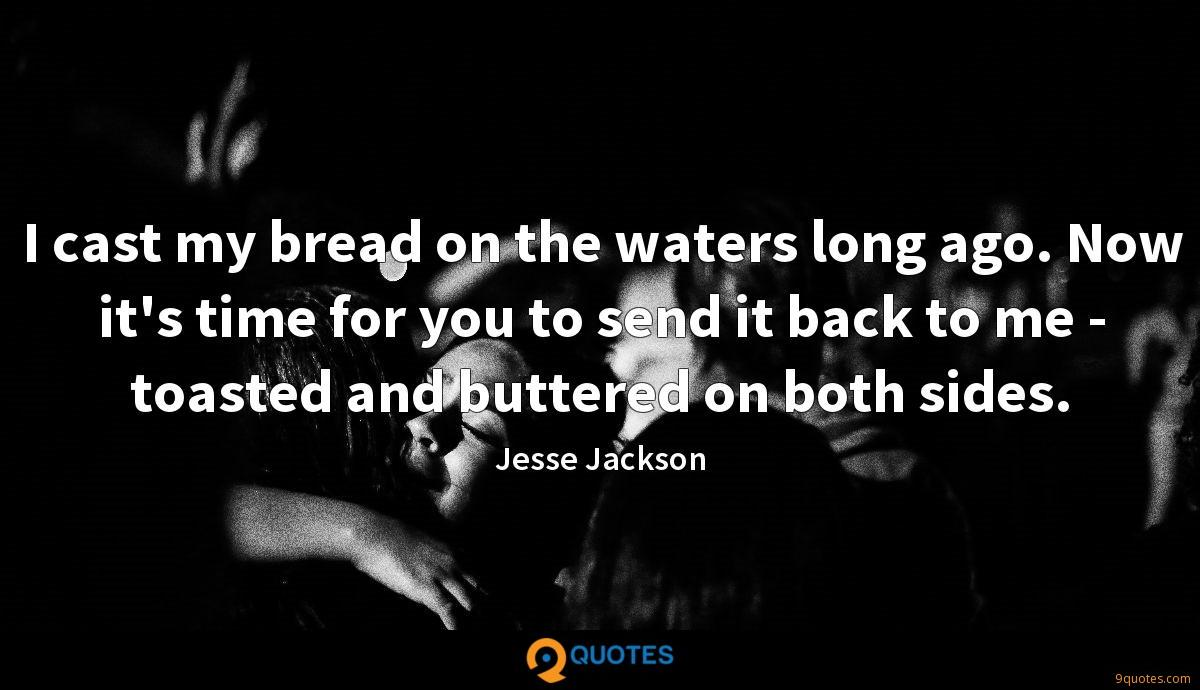 I cast my bread on the waters long ago. Now it's time for you to send it back to me - toasted and buttered on both sides.