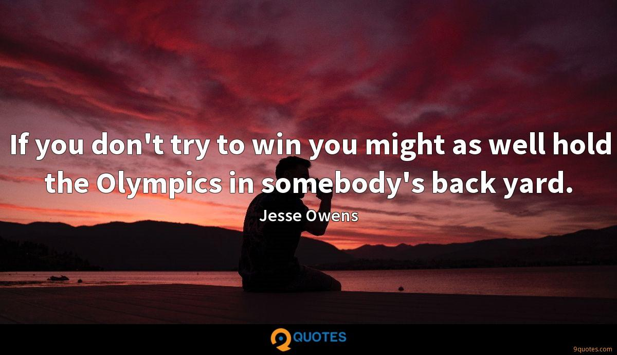 If you don't try to win you might as well hold the Olympics in somebody's back yard.